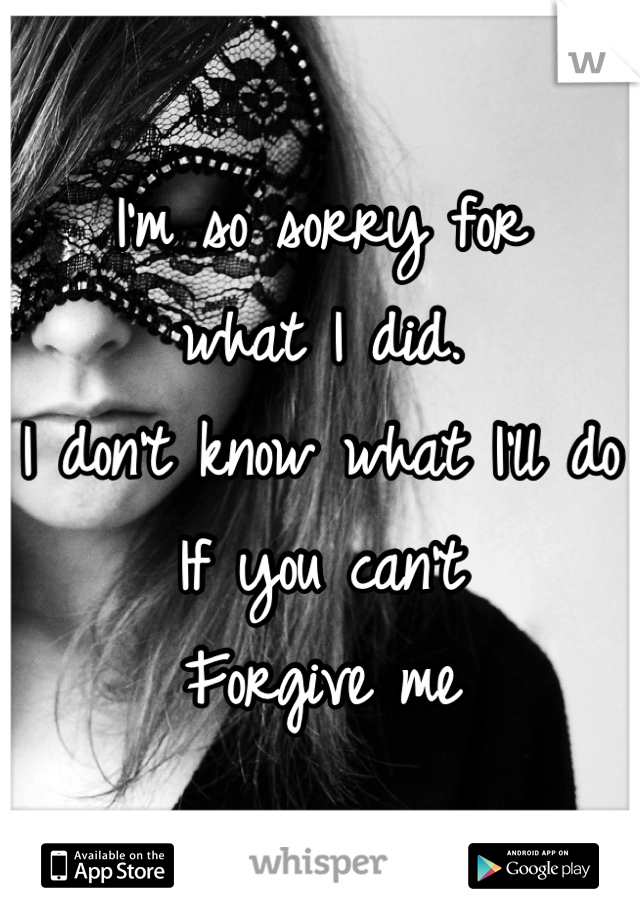 I'm so sorry for  what I did. I don't know what I'll do If you can't  Forgive me