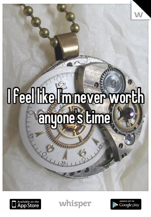 I feel like I'm never worth anyone's time