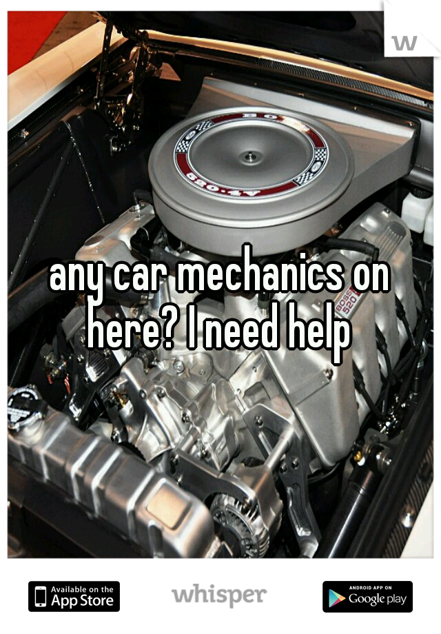 any car mechanics on here? I need help