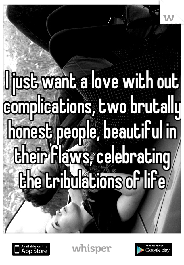 I just want a love with out complications, two brutally honest people, beautiful in their flaws, celebrating the tribulations of life