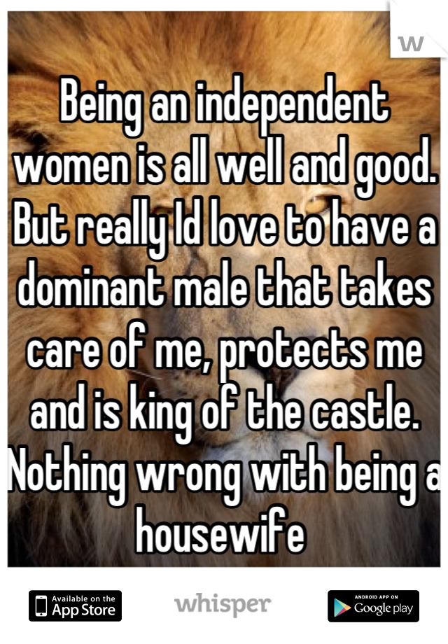 Being an independent women is all well and good. But really Id love to have a dominant male that takes care of me, protects me and is king of the castle. Nothing wrong with being a housewife