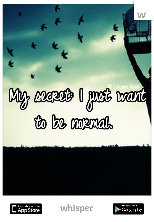 My secret: I just want to be normal.