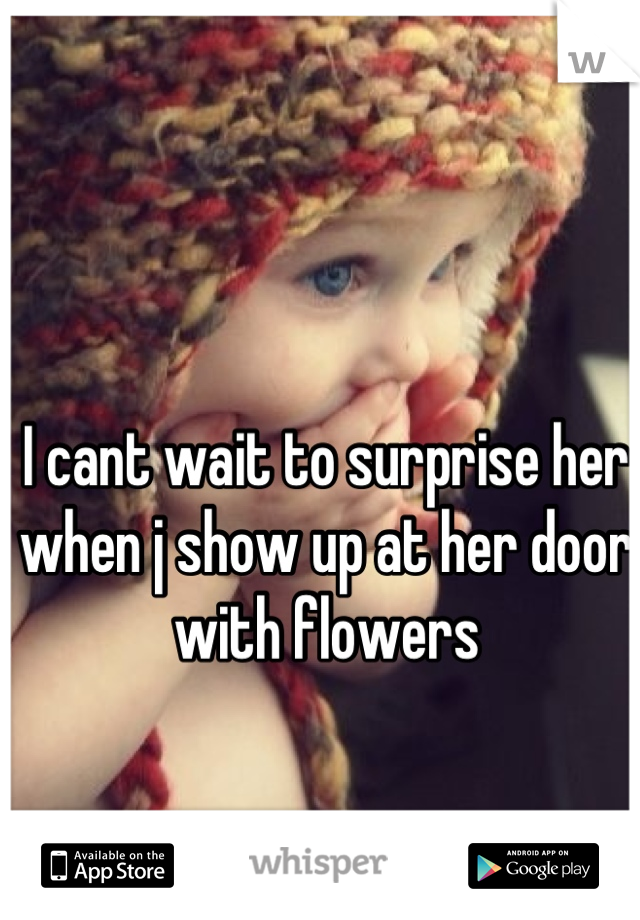 I cant wait to surprise her when j show up at her door with flowers
