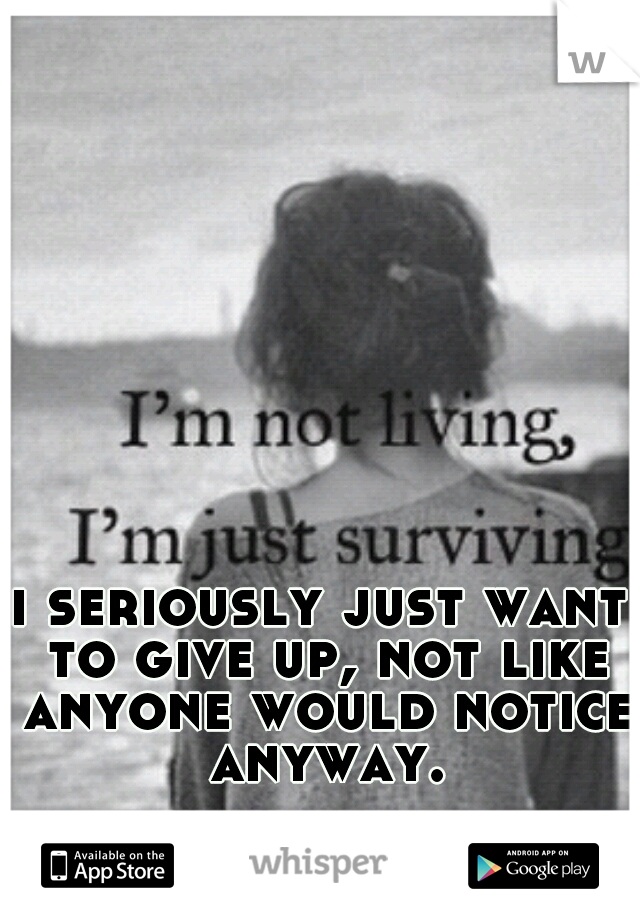 i seriously just want to give up, not like anyone would notice anyway.