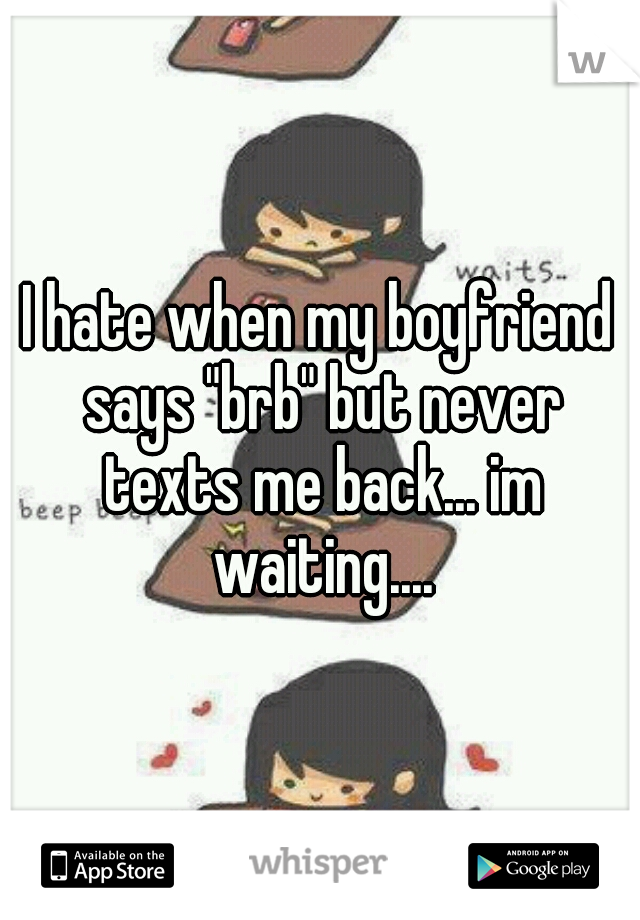"I hate when my boyfriend says ""brb"" but never texts me back... im waiting...."