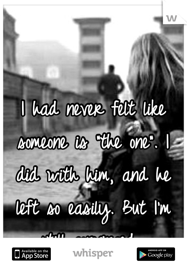 """I had never felt like someone is """"the one"""". I did with him, and he left so easily. But I'm still convinced."""