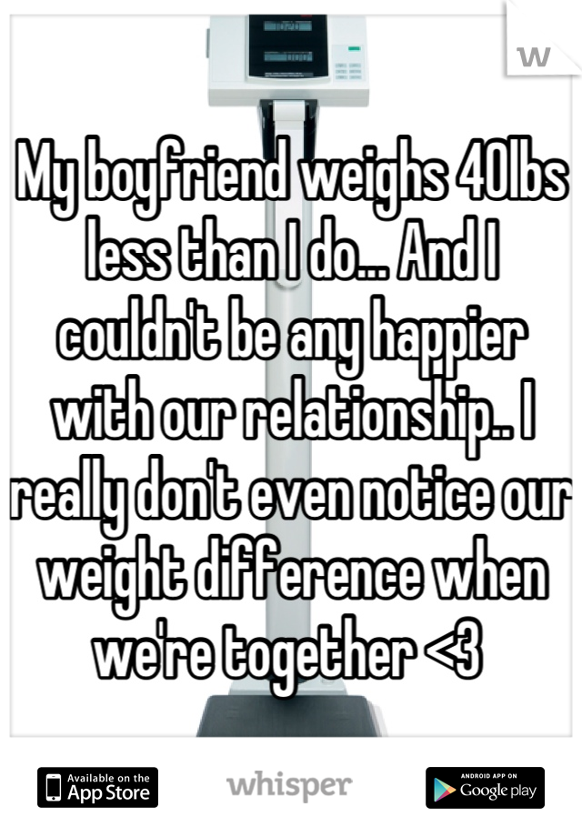 My boyfriend weighs 40lbs less than I do... And I couldn't be any happier with our relationship.. I really don't even notice our weight difference when we're together <3