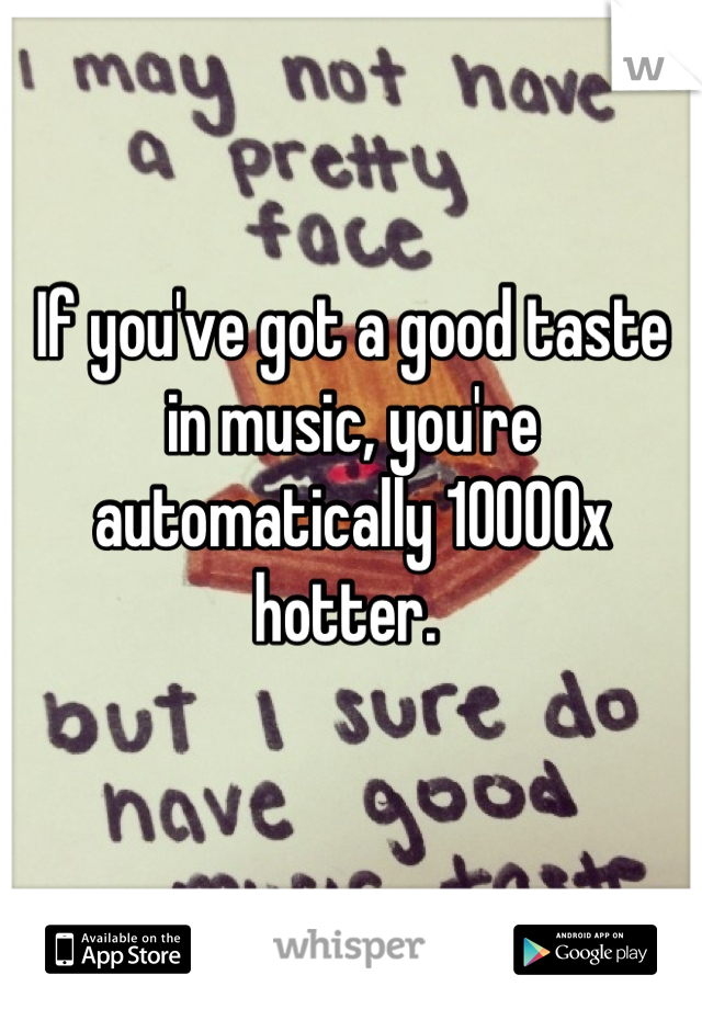 If you've got a good taste in music, you're automatically 10000x hotter.