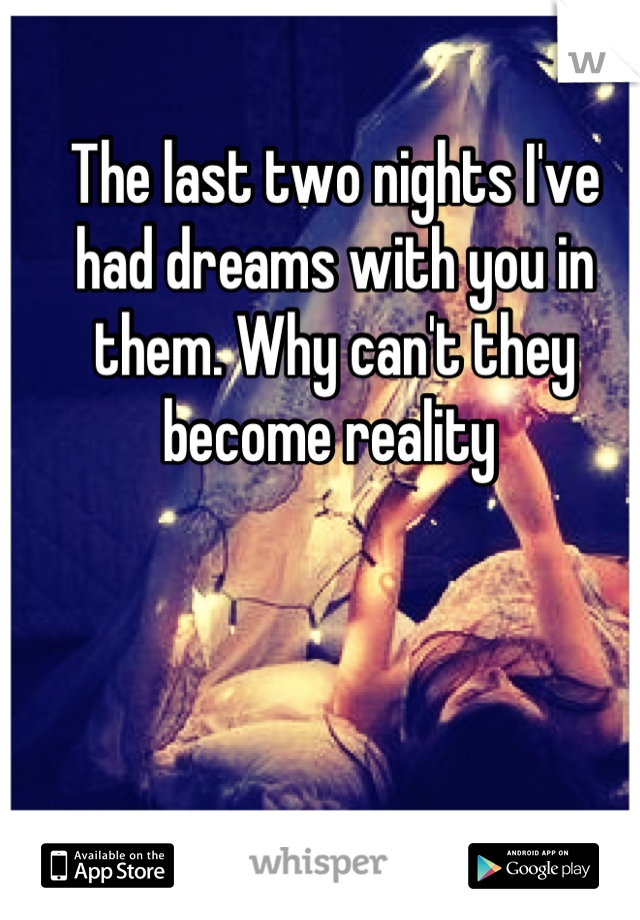The last two nights I've had dreams with you in them. Why can't they become reality