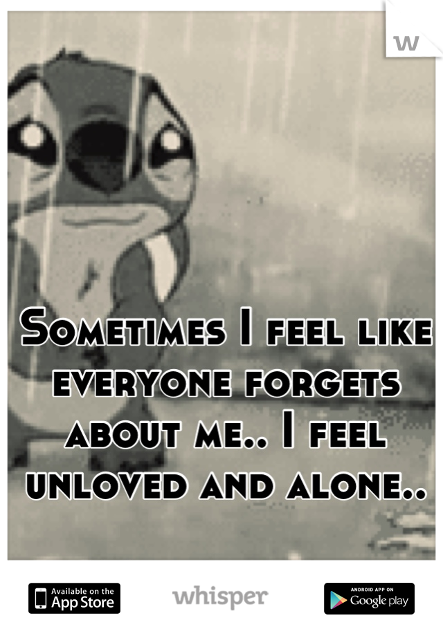 Sometimes I feel like everyone forgets about me.. I feel unloved and alone..  It's horrible..