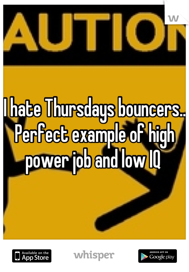 I hate Thursdays bouncers.. Perfect example of high power job and low IQ