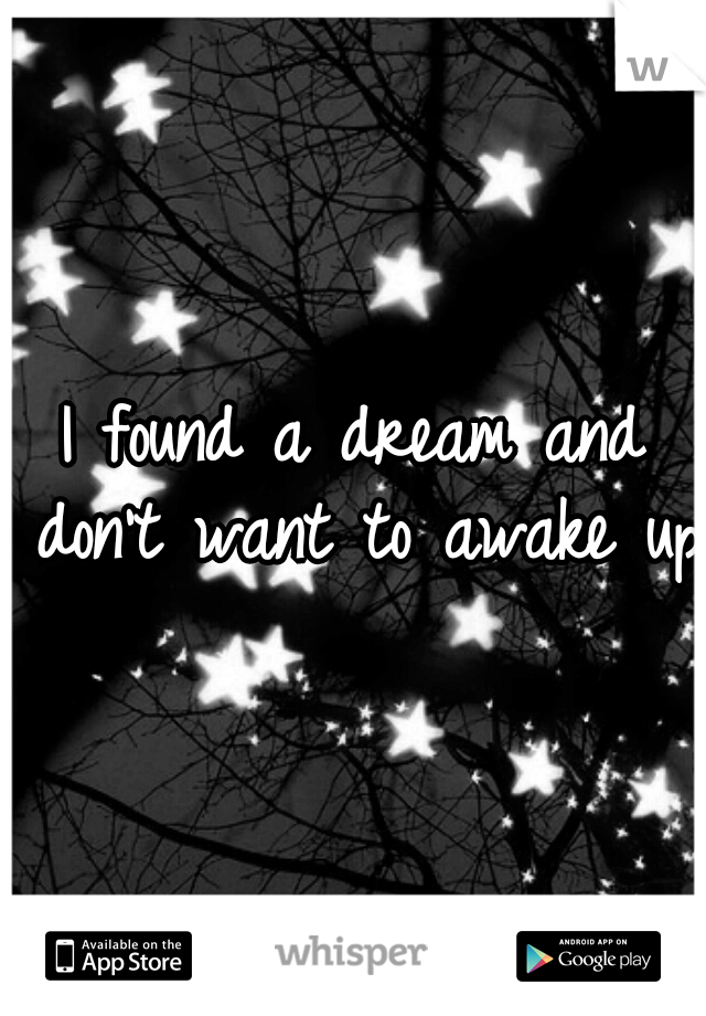 I found a dream and don't want to awake up!