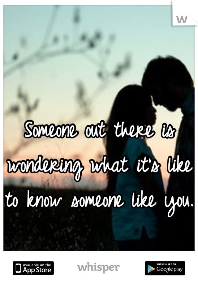 Someone out there is wondering what it's like to know someone like you.