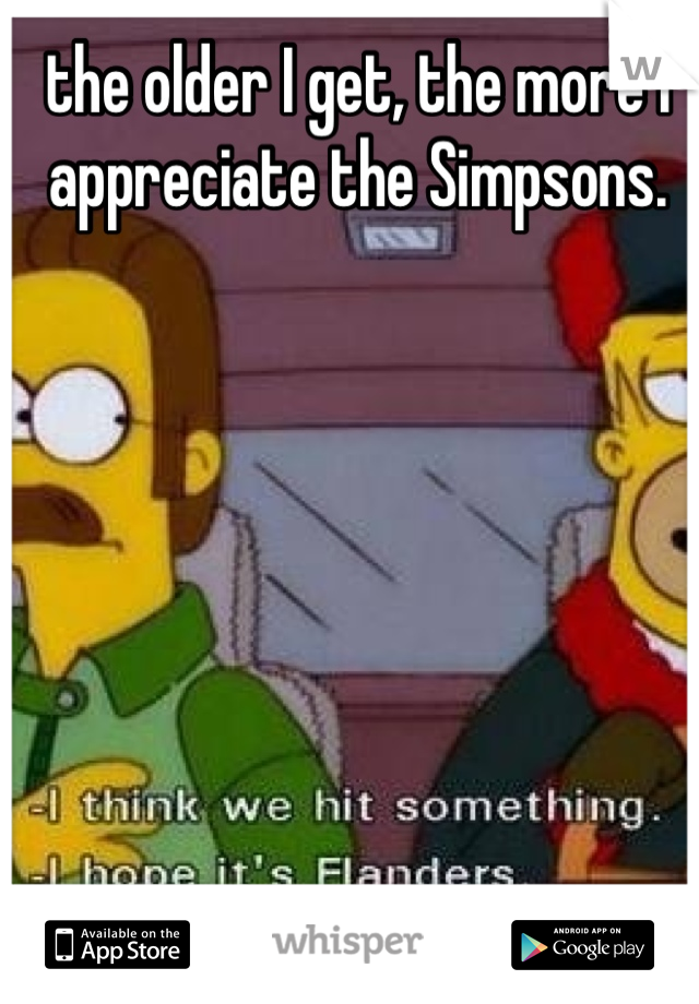 the older I get, the more I appreciate the Simpsons.