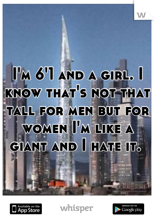 I'm 6'1 and a girl. I know that's not that tall for men but for women I'm like a giant and I hate it.