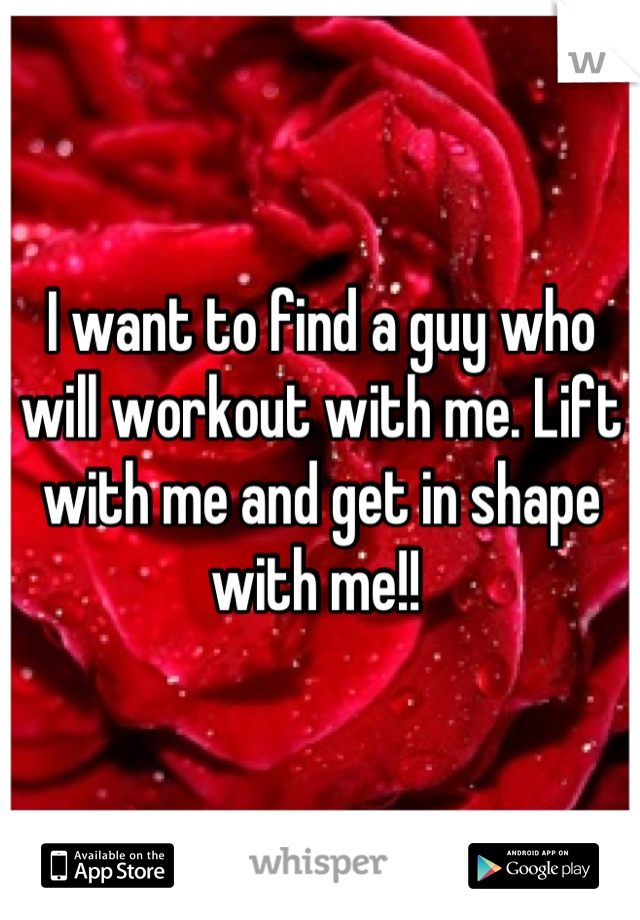 I want to find a guy who will workout with me. Lift with me and get in shape with me!!