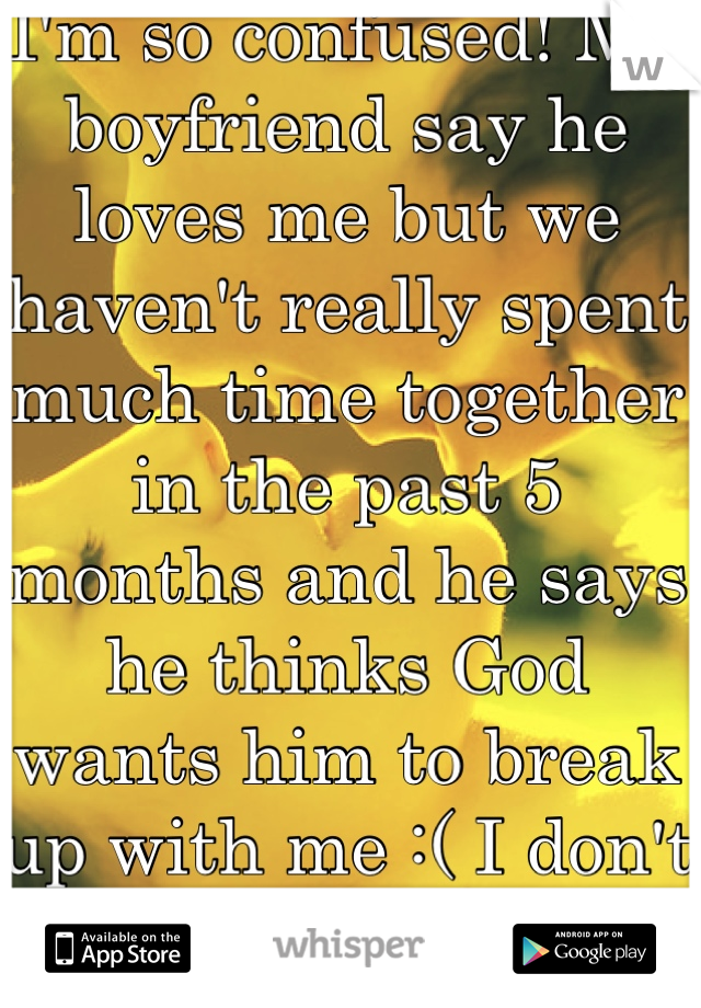 I'm so confused! My boyfriend say he loves me but we haven't really spent much time together in the past 5 months and he says he thinks God wants him to break up with me :( I don't know what to do