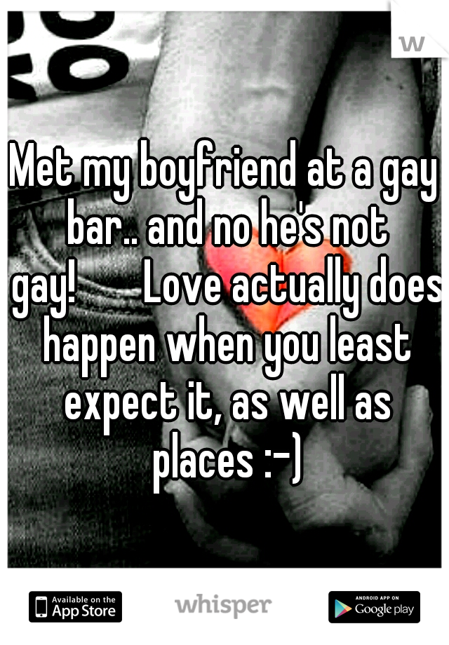 Met my boyfriend at a gay bar.. and no he's not gay!   Love actually does happen when you least expect it, as well as places :-)