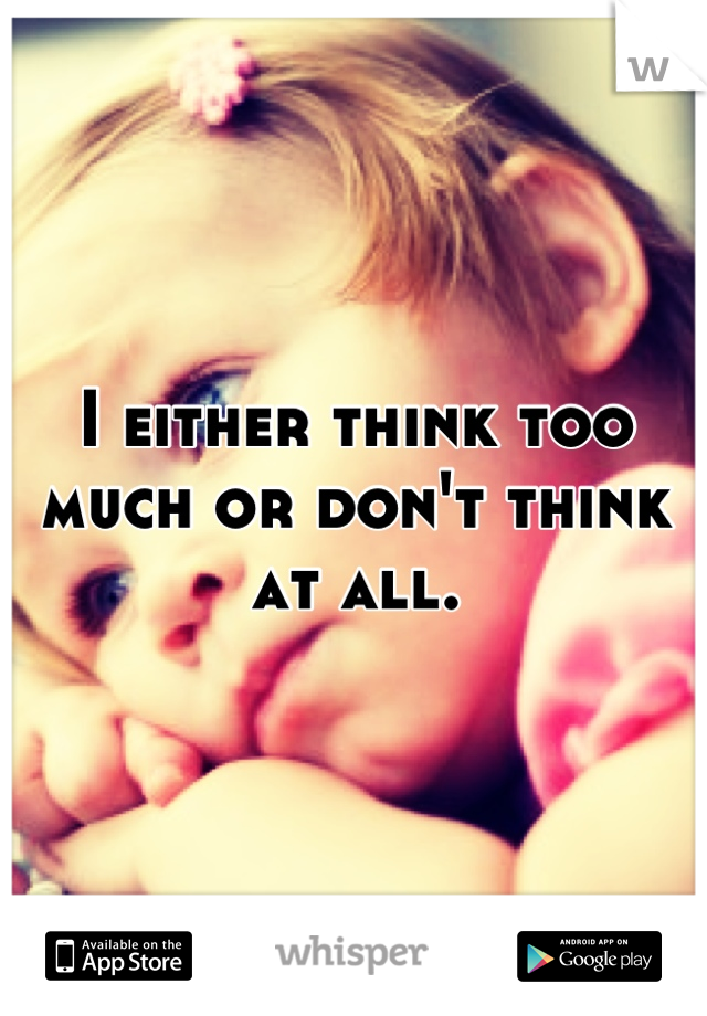 I either think too much or don't think at all.