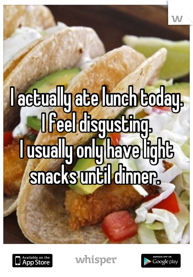 I actually ate lunch today.  I feel disgusting.  I usually only have light snacks until dinner.