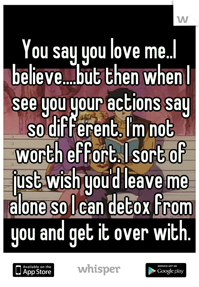 You say you love me..I believe....but then when I see you your actions say so different. I'm not worth effort. I sort of just wish you'd leave me alone so I can detox from you and get it over with.