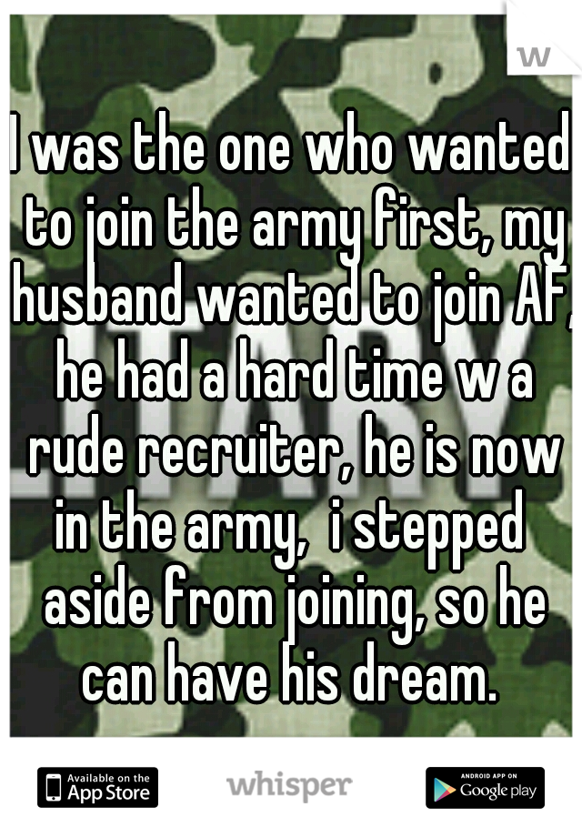 I was the one who wanted to join the army first, my husband wanted to join AF, he had a hard time w a rude recruiter, he is now in the army,  i stepped  aside from joining, so he can have his dream.