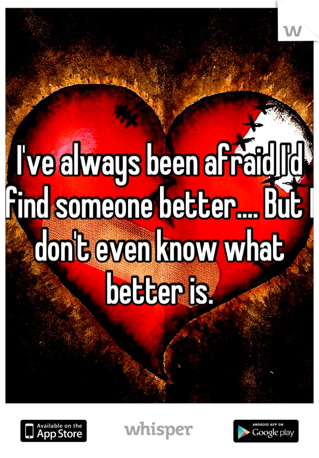 I've always been afraid I'd find someone better.... But I don't even know what better is.