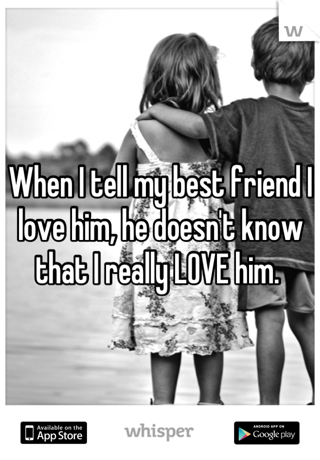 When I tell my best friend I love him, he doesn't know that I really LOVE him.