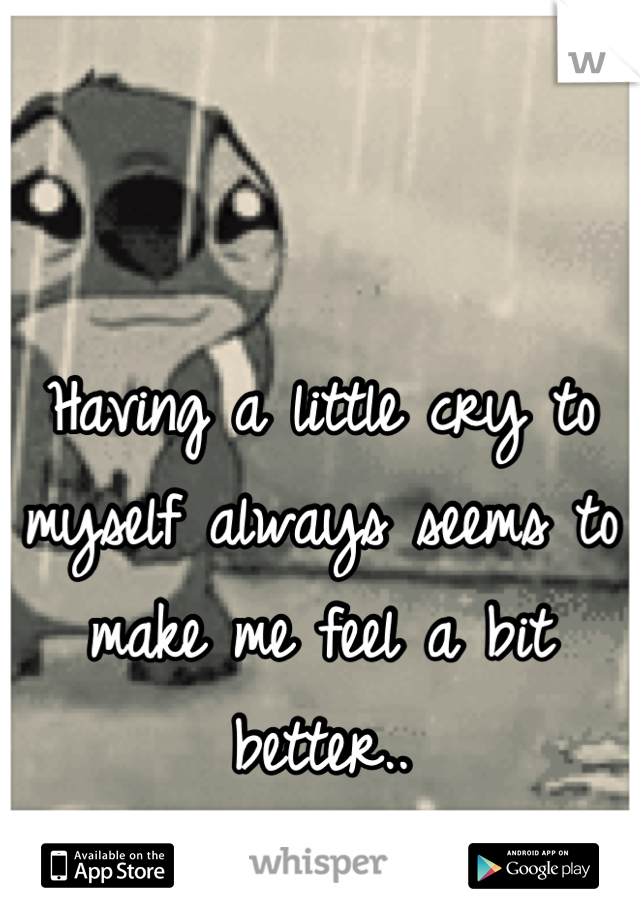 Having a little cry to myself always seems to make me feel a bit better..