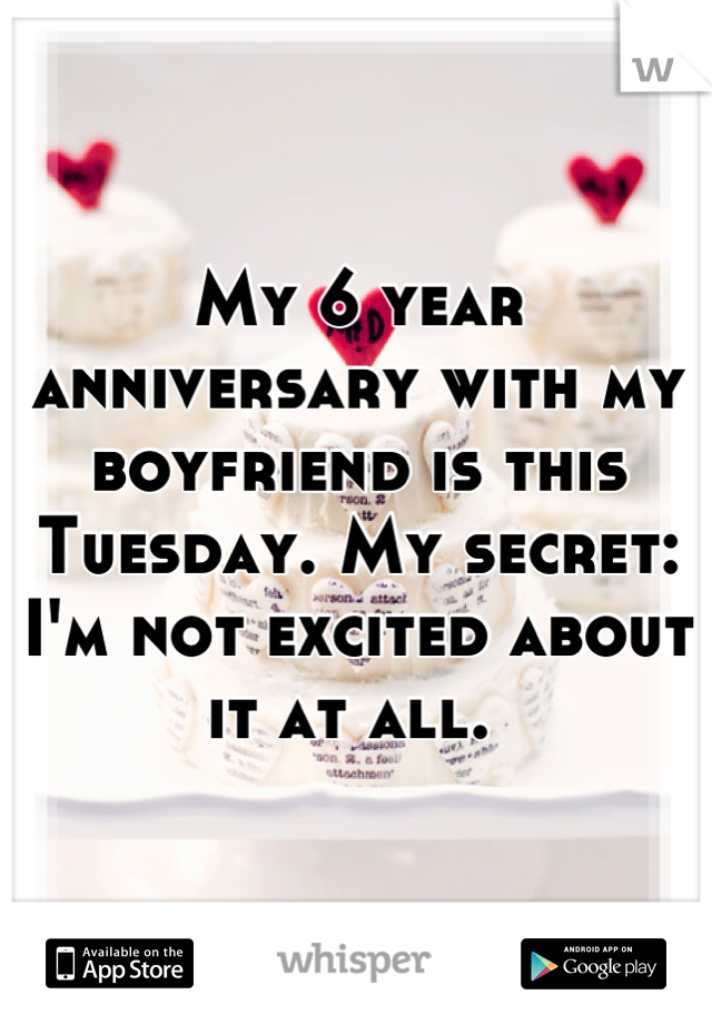 My 6 year anniversary with my boyfriend is this Tuesday. My secret: I'm not excited about it at all.