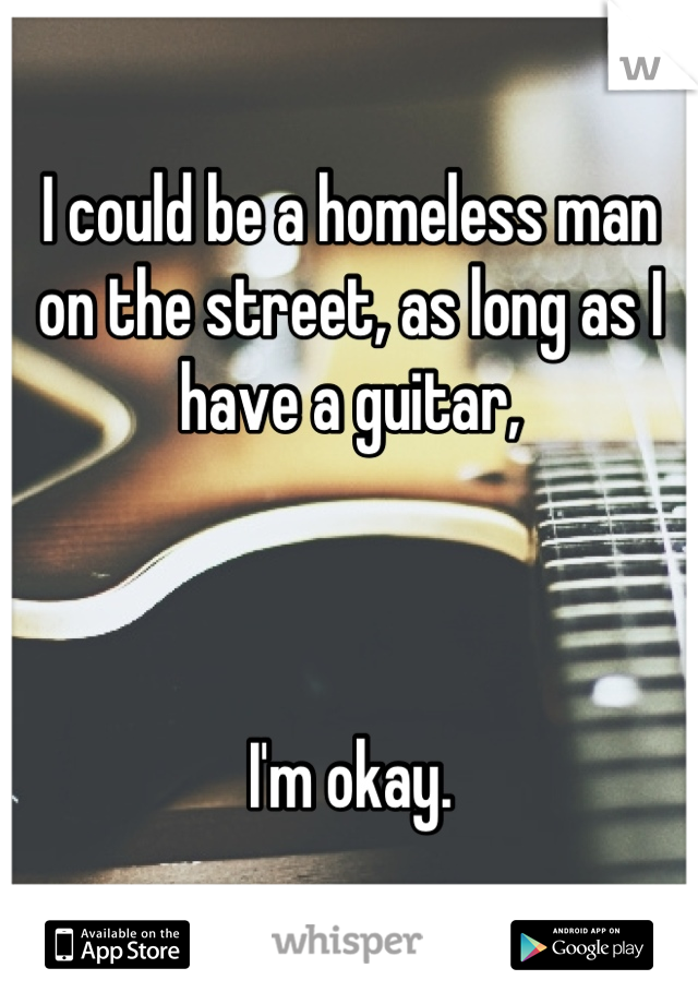 I could be a homeless man on the street, as long as I have a guitar,     I'm okay.