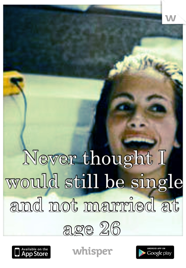 Never thought I would still be single and not married at age 26