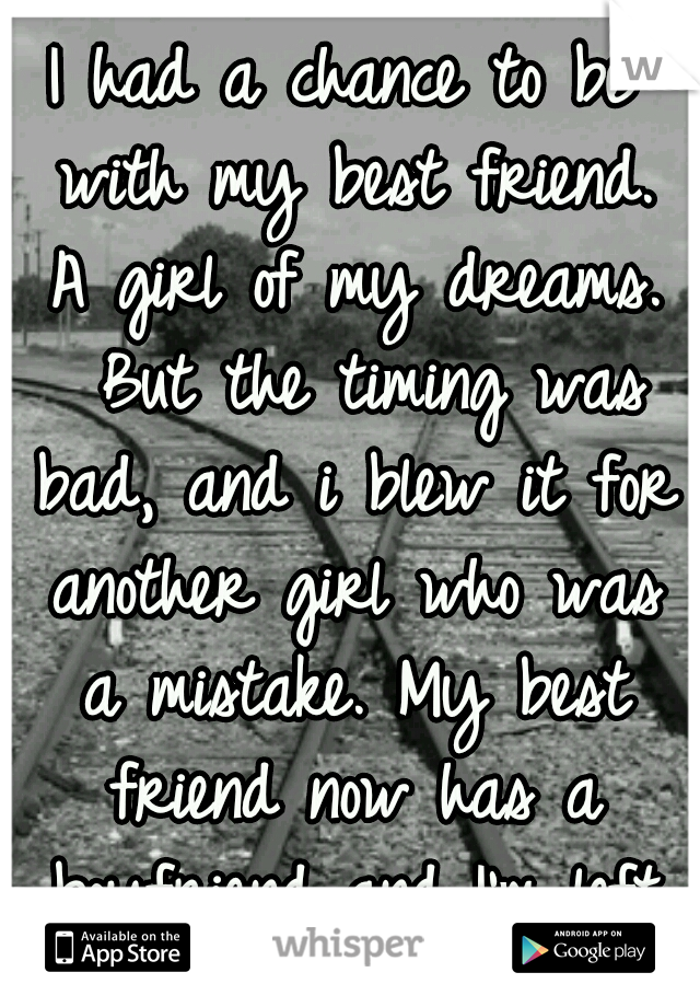 I had a chance to be with my best friend. A girl of my dreams.  But the timing was bad, and i blew it for another girl who was a mistake. My best friend now has a boyfriend and I'm left with regret...