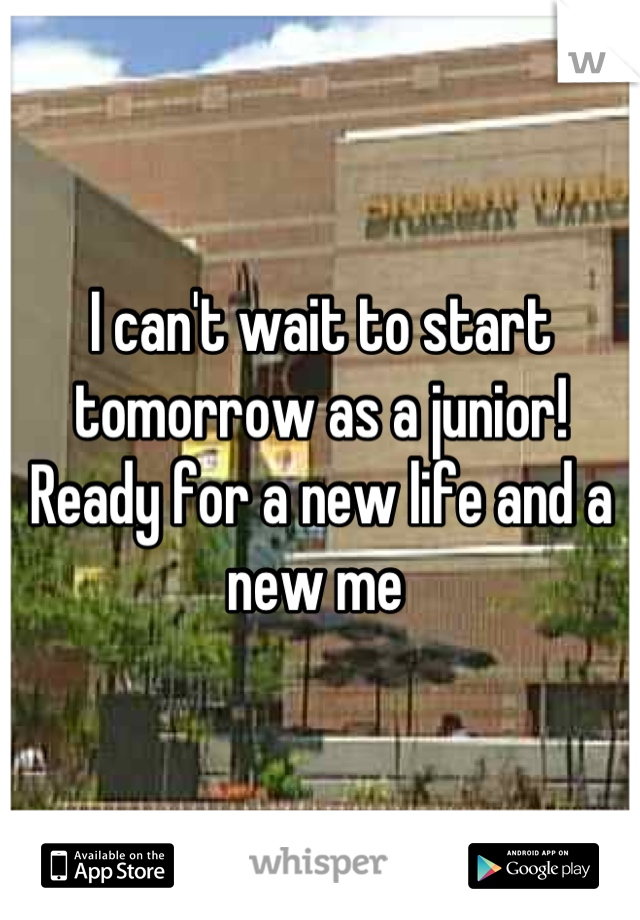 I can't wait to start tomorrow as a junior! Ready for a new life and a new me