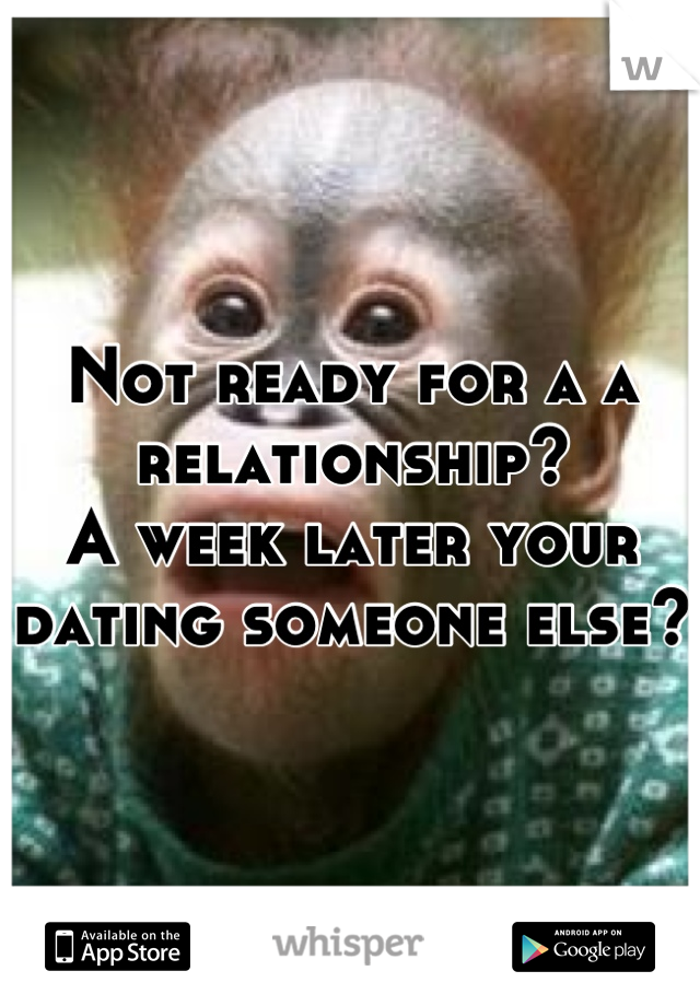 Not ready for a a relationship?  A week later your dating someone else?