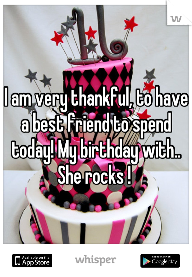 I am very thankful, to have a best friend to spend today! My birthday with.. She rocks !