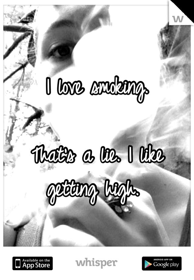 I love smoking.   That's a lie. I like getting high.