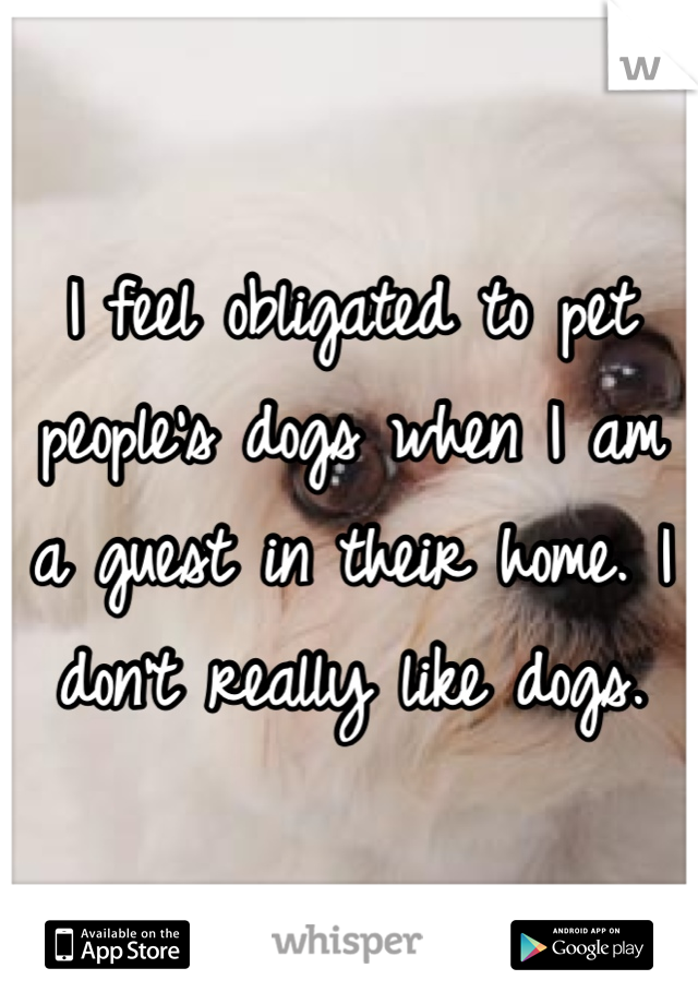 I feel obligated to pet people's dogs when I am a guest in their home. I don't really like dogs.