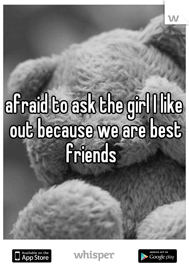 afraid to ask the girl I like out because we are best friends