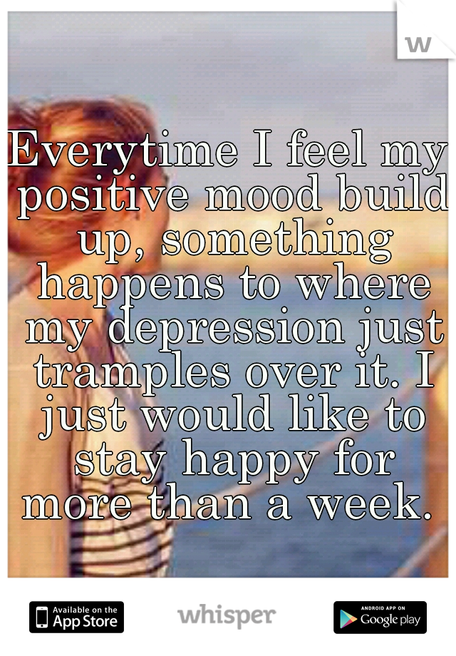 Everytime I feel my positive mood build up, something happens to where my depression just tramples over it. I just would like to stay happy for more than a week.