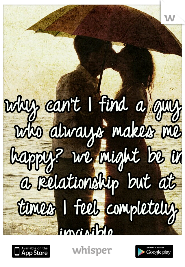 why can't I find a guy who always makes me happy? we might be in a relationship but at times I feel completely invisible.
