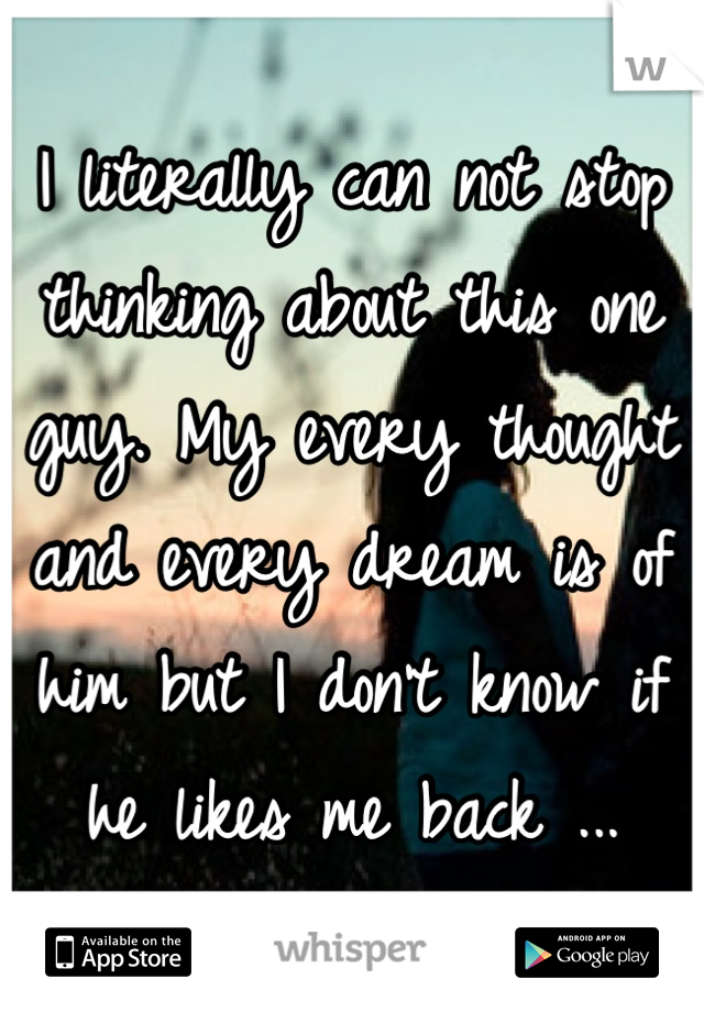 I literally can not stop thinking about this one guy. My every thought and every dream is of him but I don't know if he likes me back ...