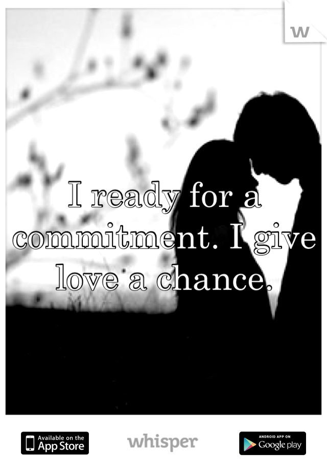 I ready for a commitment. I give love a chance.