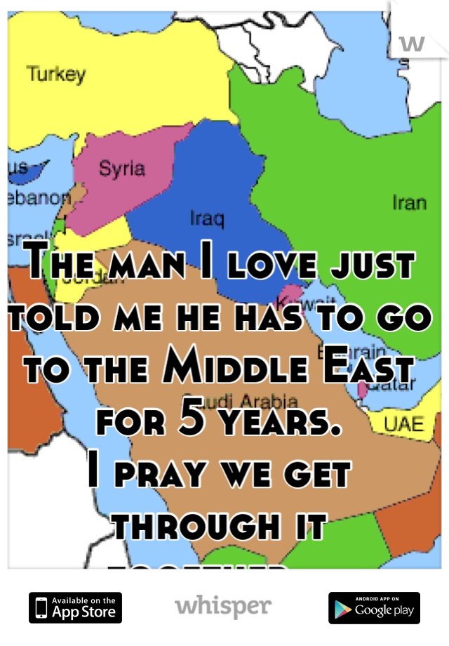 The man I love just told me he has to go to the Middle East for 5 years. I pray we get through it together...