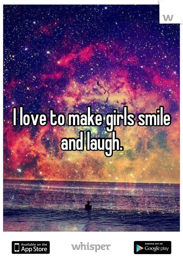 I love to make girls smile and laugh.