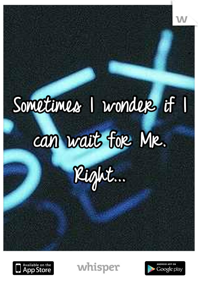 Sometimes I wonder if I can wait for Mr. Right...