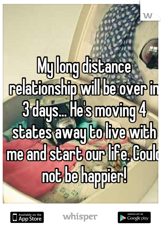 My long distance relationship will be over in 3 days... He's moving 4 states away to live with me and start our life. Could not be happier!