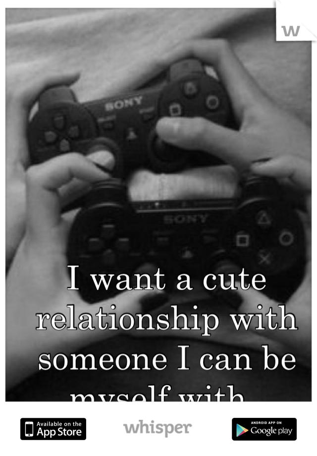 I want a cute relationship with someone I can be myself with.