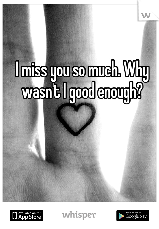 I miss you so much. Why wasn't I good enough?