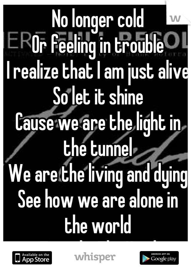 No longer cold Or feeling in trouble I realize that I am just alive So let it shine Cause we are the light in the tunnel We are the living and dying See how we are alone in the world Tunnel ~ The Used